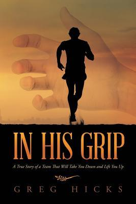 In His Grip: A True Story of a Team That Will Take You Down and Lift You Up  by  Greg Hicks