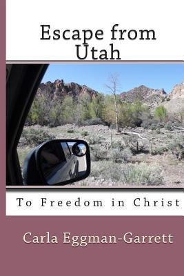 Escape from Utah: To Freedom in Christ Carla Eggman-Garrett