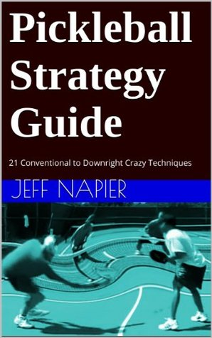 Pickleball Strategy Guide: 21 Conventional to Downright Crazy Techniques for Players At All Skill Levels Jeff Napier