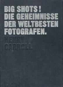 BIG SHOTS! Die Geheimnisse der weltbesten Fotografen Henry Carroll