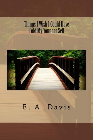 Things I Wish I Could Have Told My Younger Self by E.A.  Davis
