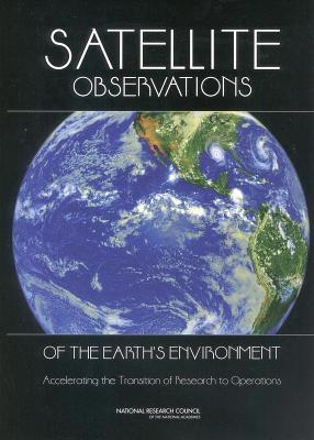Satellite Observations of the Earths Environment: Accelerating the Transition of Research to Operations  by  National Research Council