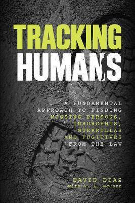 Tracking Humans: A Fundamental Approach to Finding Missing Persons, Insurgents, Guerrillas, and Fugitives from the Law  by  David Díaz