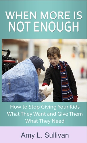 When More is Not Enough - How to Stop Giving Your Kids What T... by Amy L. Sullivan