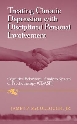Treating Chronic Depression with Disciplined Personal Involvement: Cognitive Behavioral Analysis System of Psychotherapy James P. McCullough Jr.