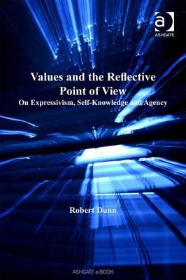 Values and the Reflective Point of View: On Expressivism, Self-Knowledge and Agency  by  Robert Dunn