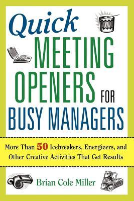 Quick Meeting Openers for Busy Managers: More Than 50 Icebreakers, Energizers, and Other Creative Activities That Get Results Brian Cole Miller