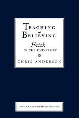 Teaching as Believing: Faith in the University. Series in Religion and Higher Education  by  Chris Anderson