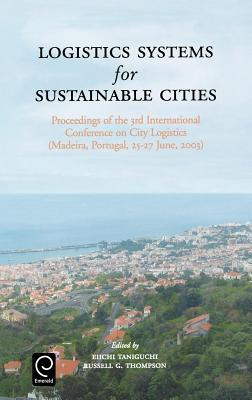 Logistics Systems for Sustainable Cities: Proceedings of the 3rd International Conference on City Logistics (Madeira, Portugal, 25-27 June, 2003) (New  by  Eiichi Taniguchi