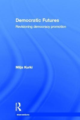 Democratic Futures: Re-Visioning Democracy Promotion  by  Milja Kurki