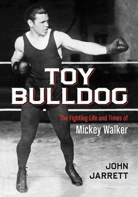 Toy Bulldog: The Fighting Life and Times of Mickey Walker  by  John Jarrett