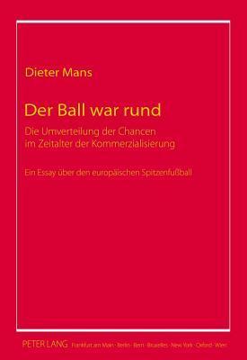 Der Ball War Rund, Der: Die Umverteilung Der Chancen Im Zeitalter Der Kommerzialisierung Ein Essay Uber Den Europaischen Spitzenfussball  by  Dieter Mans