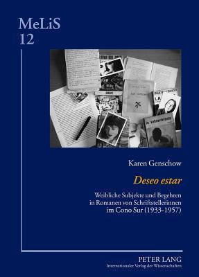 Deseo Estar: Weibliche Subjekte Und Begehren in Romanen Von Schriftstellerinnen Im Cono Sur (1933-1957) Karen Genschow