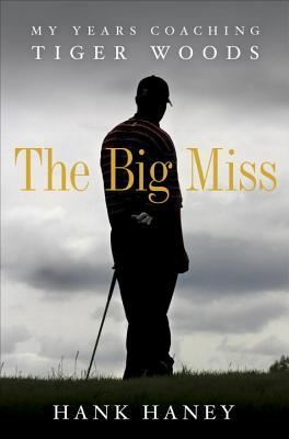Big Miss, The: My Years Coaching Tiger Woods  by  Hank Haney