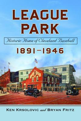 League Park: Historic Home of Cleveland Baseball, 1891-1946  by  Ken Krsolovic