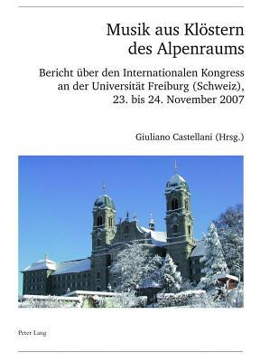 Musik Aus Klostern Des Alpenraums: Bericht Uber Den Internationalen Kongress an Der Universitat Freiburg (Schweiz), 23. Bis 24. November 2007  by  Giuliano Castellani
