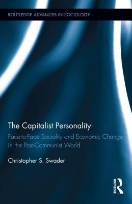The Capitalist Personality: Face-To-Face Sociality and Economic Change in the Post-Communist World  by  Christopher S. Swader