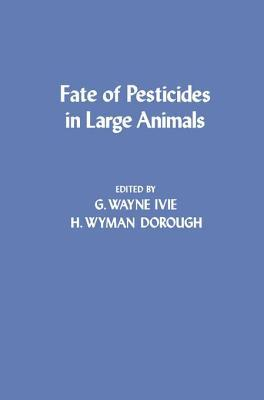 Fate of Pesticides in Large Animals  by  G. Wayne Ivie