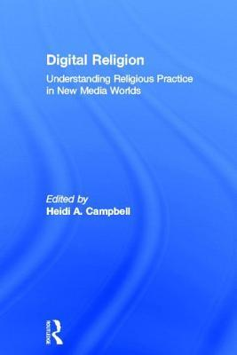 Digital Religion: Understanding Religious Practice in New Media Worlds Heidi A Campbell