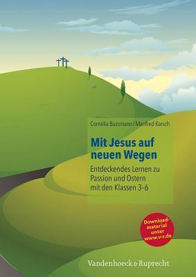 Mit Jesus Auf Neuen Wegen: Entdeckendes Lernen Zu Passion Und Ostern Mit Den Klassen 3-6  by  Manfred Karsch