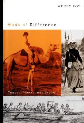 Maps of Difference: Canada, Women, and Travel  by  Wendy Roy