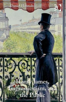 Henry James, Impressionism, and the Public  by  Daniel Hannah