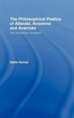 Philosophical Poetics of Alfarabi Avicenna and Averroes: The Aristotelian Reception  by  Salim Kemal