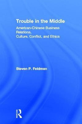 Trouble in the Middle: American-Chinese Business Relations, Culture, Conflict, and Ethics: American-Chinese Business Relations, Culture, Conflict, and  by  Steven P. Feldman