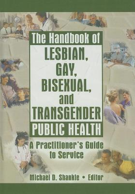 Handbook of Lesbian Gay Bisexual and Transgender Public Health: A Practitioners Guide to Service Michael Shankle