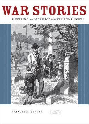 War Stories: Suffering and Sacrifice in the Civil War North  by  Frances M Clarke