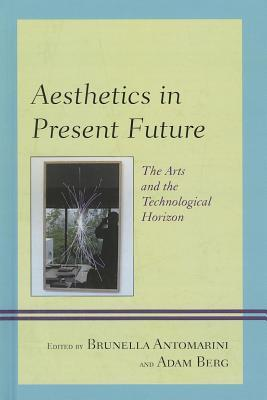 Aesthetics in Present Future: The Arts and the Technological Horizon  by  Brunella Antomarini