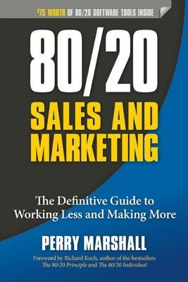 80/20 Sales and Marketing: The Definitive Guide to Working Less and Making More Perry Marshall