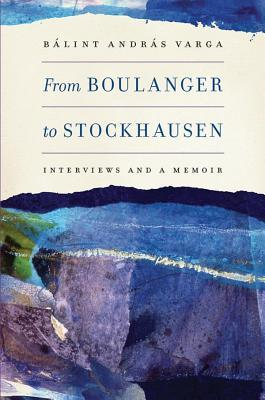 From Boulanger to Stockhausen: Interviews and a Memoir  by  B. Varga