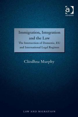 Immigration, Integration and the Law: The Intersection of Domestic, Eu and International Legal Regimes  by  CL Murphy