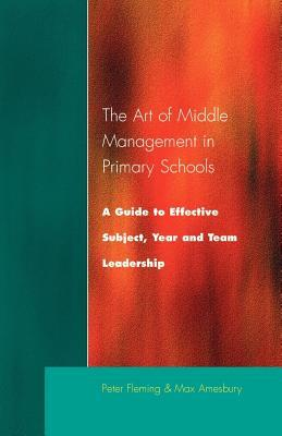 Art of Middle Management: A Guide to Effective Subject, Year and Team Leadership  by  Peter Fleming