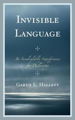 Invisible Language: Its Incalculable Significance for Philosophy  by  Garth L Hallett