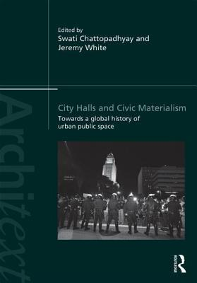 City Halls and Civic Materialism: Towards a Global History of Urban Public Space  by  Swati Chattopadhyay