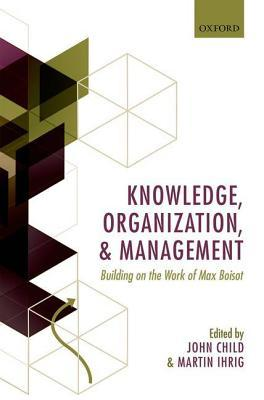 Knowledge, Organization, and Management: Building on the Work of Max Boisot John Child