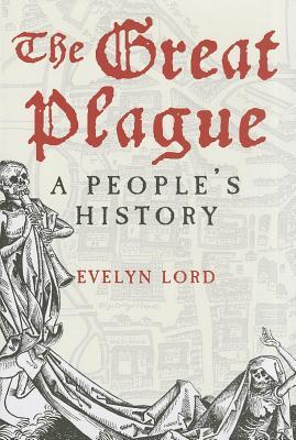 Great Plague: A Peoples History Evelyn Lord