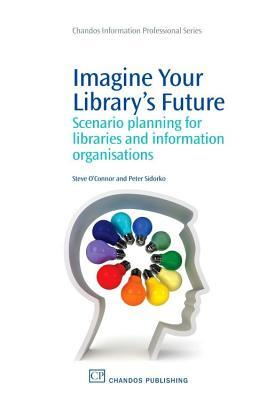 Imagine Your Librarys Future: Scenario Planning for Libraries and Information Organisations  by  Peter Sidorko