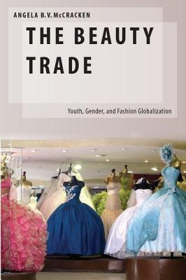 Beauty Trade: Youth, Gender, and Fashion Globalization  by  Angela B. McCracken