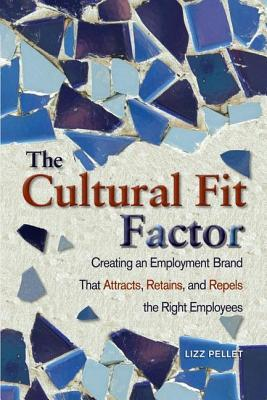Cultural Fit Factor: Creating an Employment Brand That Attracts, Retains, and Repels the Right Employees  by  Lizz Pellet