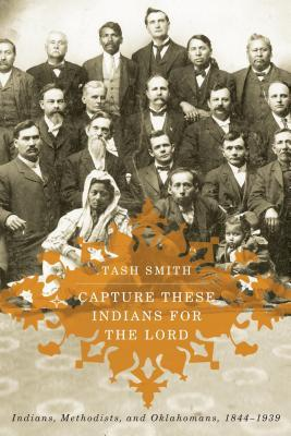 Capture These Indians for the Lord: Indians, Methodists, and Oklahomans, 1844-1939  by  Tash Smith