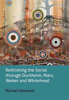Rethinking the Social Through Durkheim, Marx, Weber and Whitehead Michael Halewood