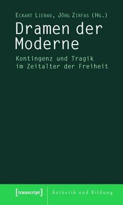 Dramen Der Moderne: Kontingenz Und Tragik Im Zeitalter Der Freiheit Eckart Liebau