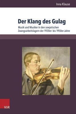 Klang Des Gulag, Der: Musik Und Musiker in Den Sowjetischen Zwangsarbeitslagern Der 1920er- Bis 1950er-Jahre  by  Inna Klause