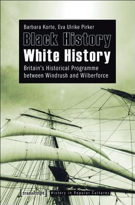 Black History - White History: Britains Historical Programme Between Windrush and Wilberforce  by  Barbara Korte