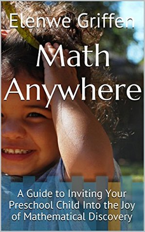 Math Anywhere: A Guide to Inviting Your Preschool Child Into the Joy of Mathematical Discovery Elenwe Griffen