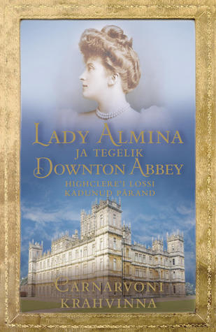 Lady Almina ja tegelik Downton Abbey by Fiona Carnarvon