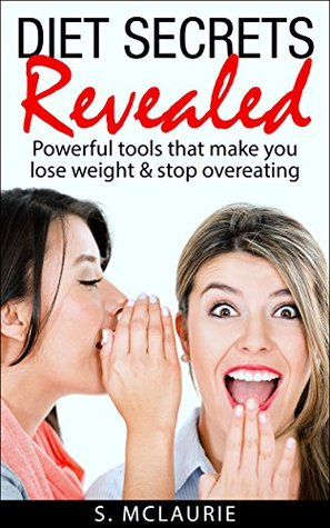 Diet Secrets Revealed: Powerful Tools That Make You Lose Weight and Stop Overeating  by  S. McLaurie